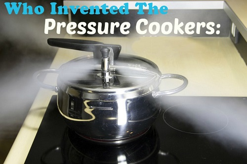 Who Invented the Pressure Cooker